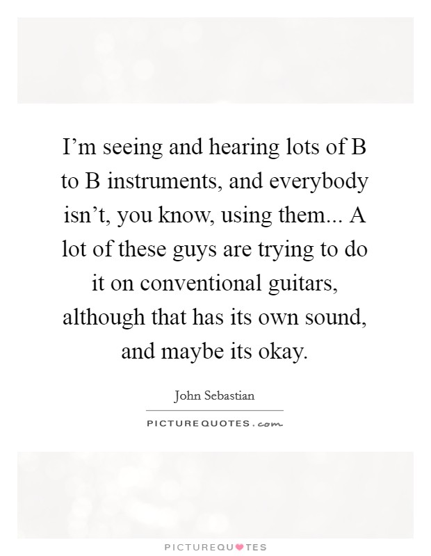 I'm seeing and hearing lots of B to B instruments, and everybody isn't, you know, using them... A lot of these guys are trying to do it on conventional guitars, although that has its own sound, and maybe its okay Picture Quote #1