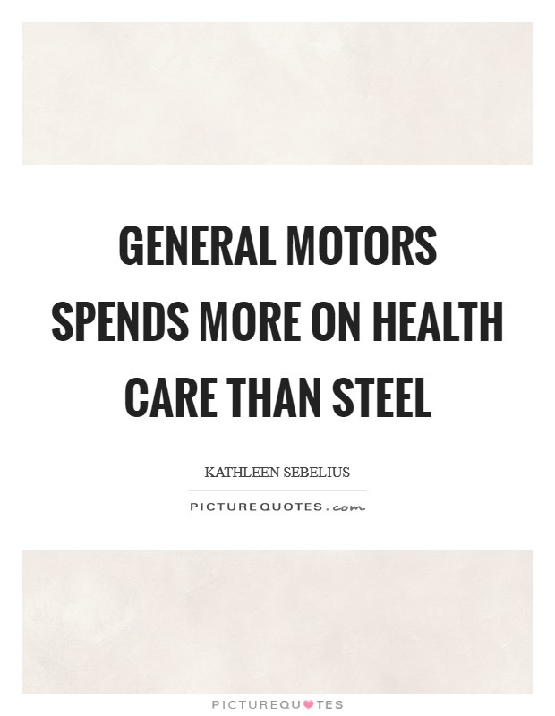 General Motors spends more on health care than steel Picture Quote #1