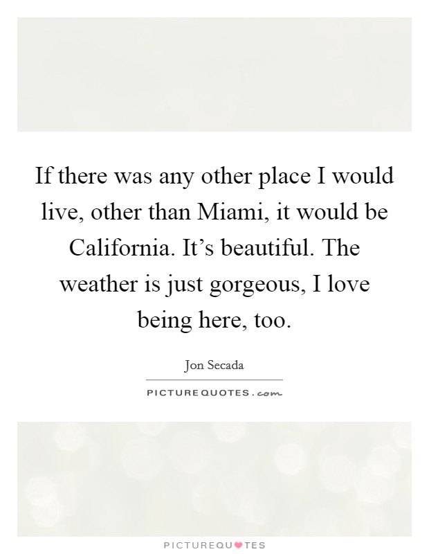 If there was any other place I would live, other than Miami, it would be California. It's beautiful. The weather is just gorgeous, I love being here, too Picture Quote #1