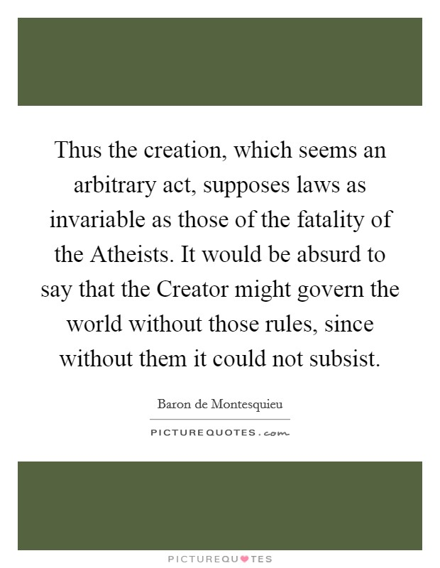 Thus the creation, which seems an arbitrary act, supposes laws as invariable as those of the fatality of the Atheists. It would be absurd to say that the Creator might govern the world without those rules, since without them it could not subsist Picture Quote #1