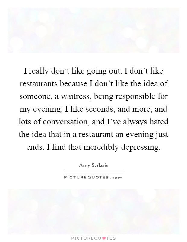 I really don't like going out. I don't like restaurants because I don't like the idea of someone, a waitress, being responsible for my evening. I like seconds, and more, and lots of conversation, and I've always hated the idea that in a restaurant an evening just ends. I find that incredibly depressing Picture Quote #1