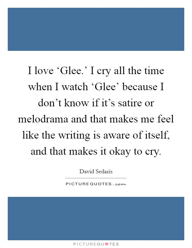 I love 'Glee.' I cry all the time when I watch 'Glee' because I don't know if it's satire or melodrama and that makes me feel like the writing is aware of itself, and that makes it okay to cry Picture Quote #1