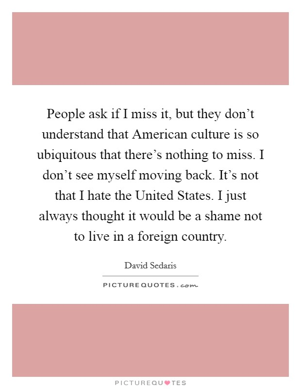 People ask if I miss it, but they don't understand that American culture is so ubiquitous that there's nothing to miss. I don't see myself moving back. It's not that I hate the United States. I just always thought it would be a shame not to live in a foreign country Picture Quote #1