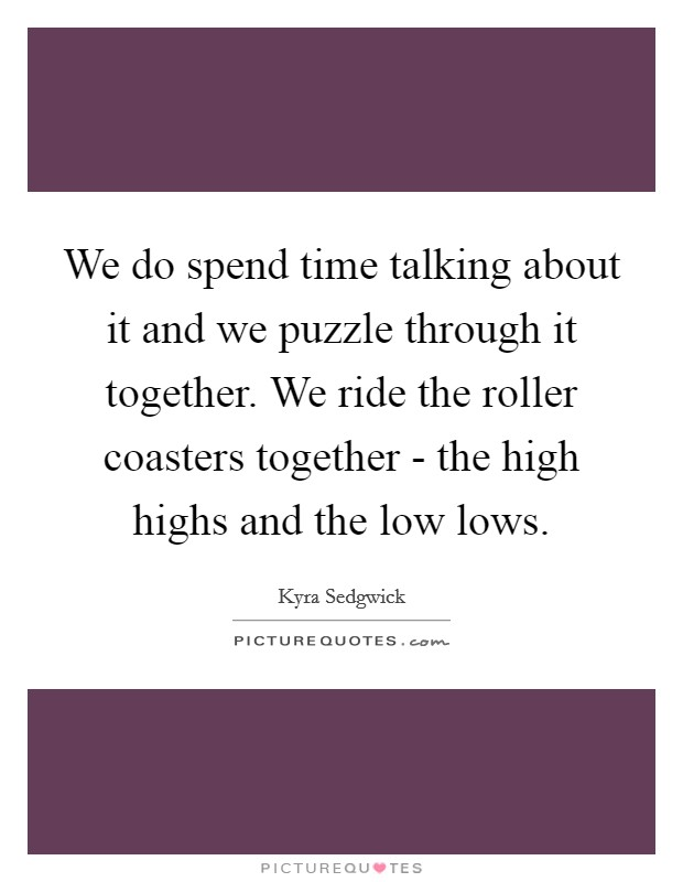 We do spend time talking about it and we puzzle through it together. We ride the roller coasters together - the high highs and the low lows Picture Quote #1