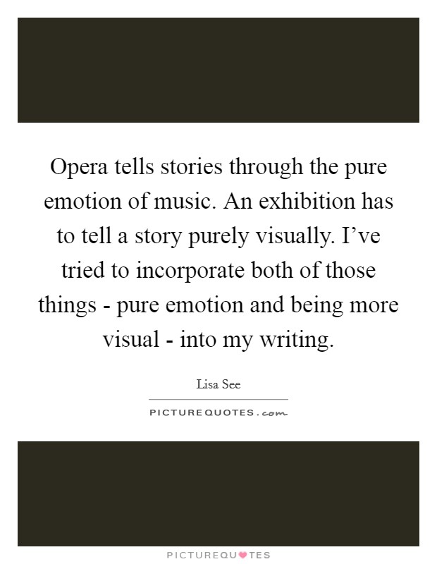 Opera tells stories through the pure emotion of music. An exhibition has to tell a story purely visually. I've tried to incorporate both of those things - pure emotion and being more visual - into my writing Picture Quote #1