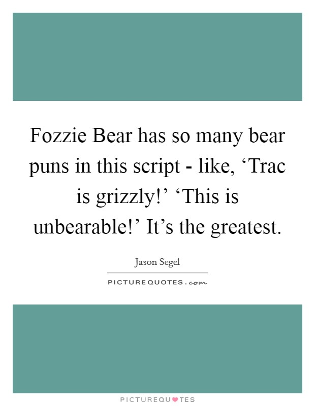 Fozzie Bear has so many bear puns in this script - like, 'Trac is grizzly!' 'This is unbearable!' It's the greatest Picture Quote #1