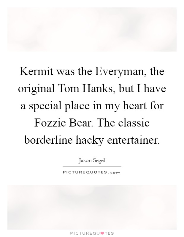 Kermit was the Everyman, the original Tom Hanks, but I have a special place in my heart for Fozzie Bear. The classic borderline hacky entertainer Picture Quote #1