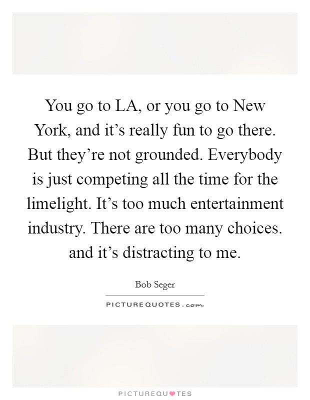 You go to LA, or you go to New York, and it's really fun to go there. But they're not grounded. Everybody is just competing all the time for the limelight. It's too much entertainment industry. There are too many choices. and it's distracting to me Picture Quote #1