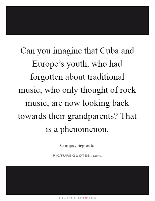 Can you imagine that Cuba and Europe's youth, who had forgotten about traditional music, who only thought of rock music, are now looking back towards their grandparents? That is a phenomenon Picture Quote #1