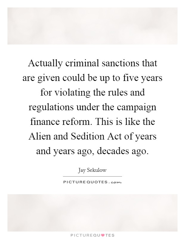 Actually criminal sanctions that are given could be up to five years for violating the rules and regulations under the campaign finance reform. This is like the Alien and Sedition Act of years and years ago, decades ago Picture Quote #1