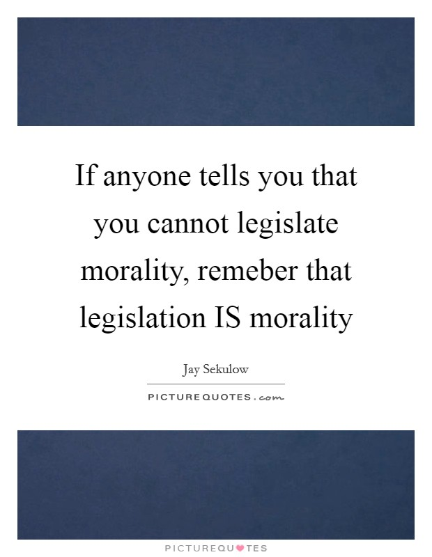 If anyone tells you that you cannot legislate morality, remeber that legislation IS morality Picture Quote #1