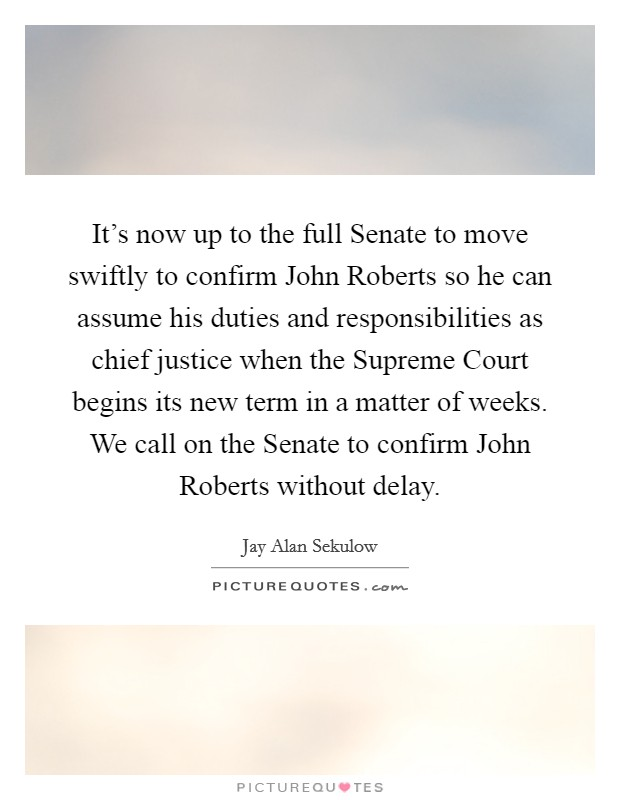 It's now up to the full Senate to move swiftly to confirm John Roberts so he can assume his duties and responsibilities as chief justice when the Supreme Court begins its new term in a matter of weeks. We call on the Senate to confirm John Roberts without delay Picture Quote #1