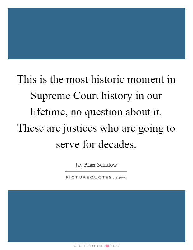 This is the most historic moment in Supreme Court history in our lifetime, no question about it. These are justices who are going to serve for decades Picture Quote #1