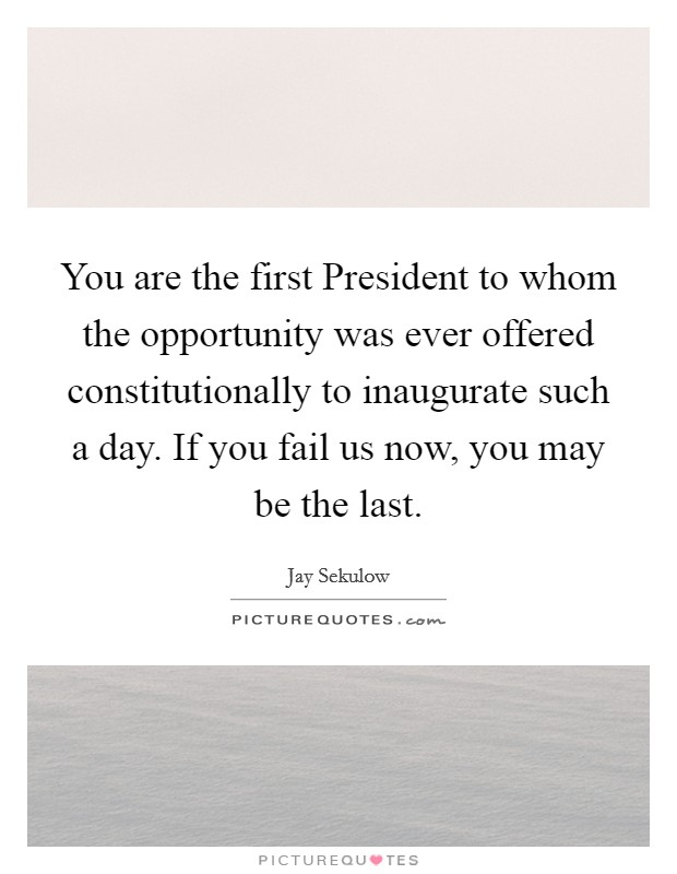 You are the first President to whom the opportunity was ever offered constitutionally to inaugurate such a day. If you fail us now, you may be the last Picture Quote #1
