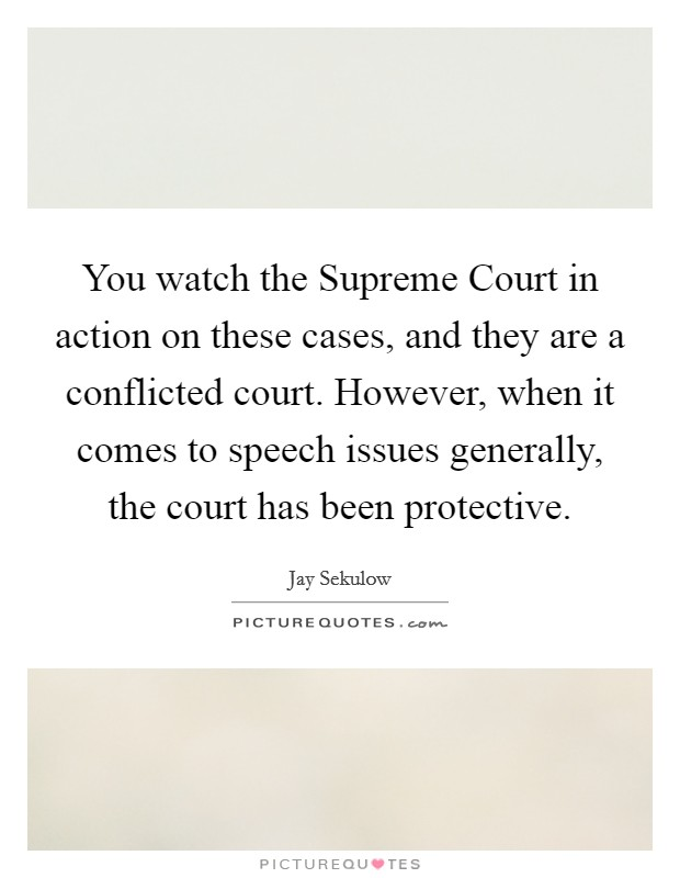You watch the Supreme Court in action on these cases, and they are a conflicted court. However, when it comes to speech issues generally, the court has been protective Picture Quote #1