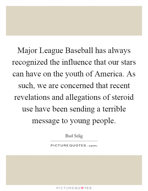 Major League Baseball has always recognized the influence that our stars can have on the youth of America. As such, we are concerned that recent revelations and allegations of steroid use have been sending a terrible message to young people Picture Quote #1