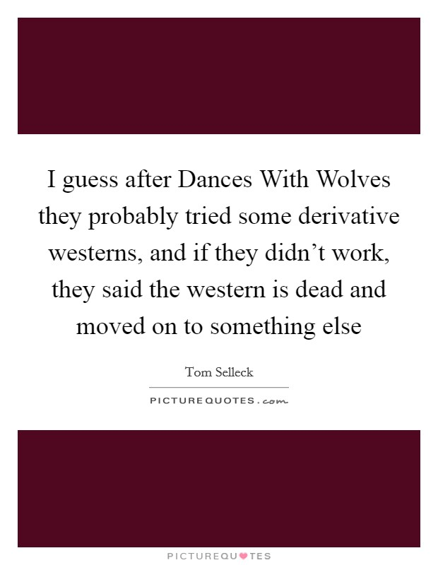 I guess after Dances With Wolves they probably tried some derivative westerns, and if they didn't work, they said the western is dead and moved on to something else Picture Quote #1