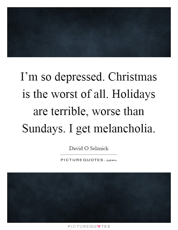 I'm so depressed. Christmas is the worst of all. Holidays are terrible, worse than Sundays. I get melancholia Picture Quote #1