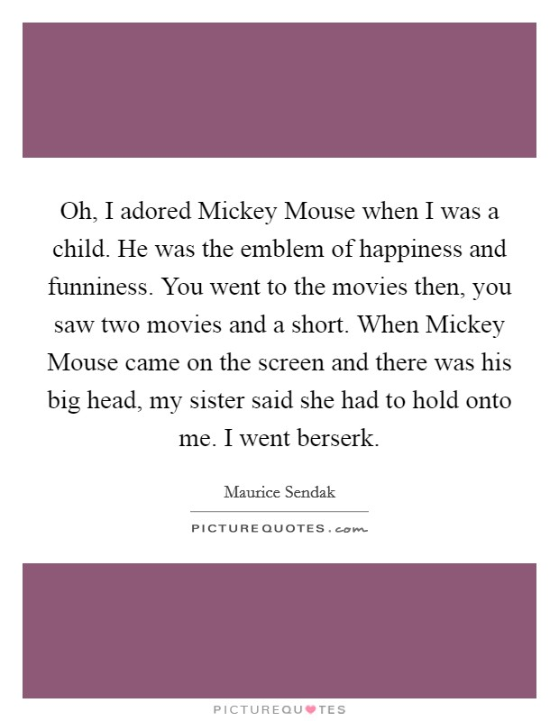 Oh, I adored Mickey Mouse when I was a child. He was the emblem of happiness and funniness. You went to the movies then, you saw two movies and a short. When Mickey Mouse came on the screen and there was his big head, my sister said she had to hold onto me. I went berserk Picture Quote #1