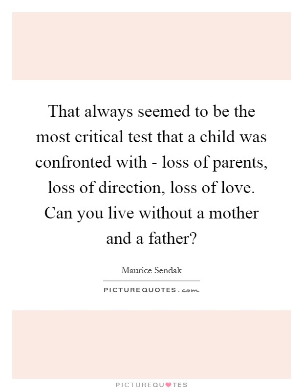 That always seemed to be the most critical test that a child was confronted with - loss of parents, loss of direction, loss of love. Can you live without a mother and a father? Picture Quote #1