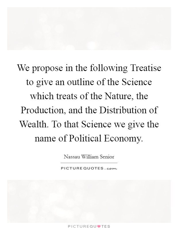 We propose in the following Treatise to give an outline of the Science which treats of the Nature, the Production, and the Distribution of Wealth. To that Science we give the name of Political Economy Picture Quote #1