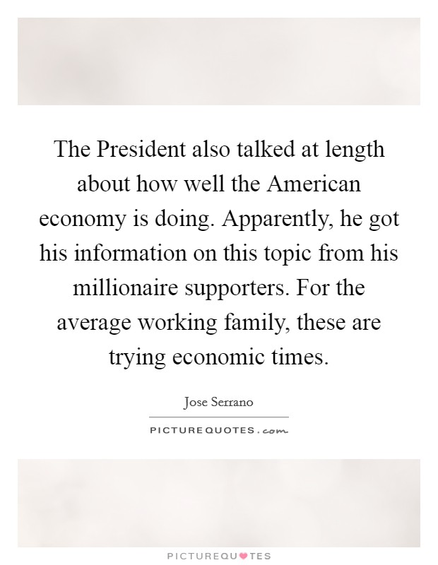 The President also talked at length about how well the American economy is doing. Apparently, he got his information on this topic from his millionaire supporters. For the average working family, these are trying economic times Picture Quote #1