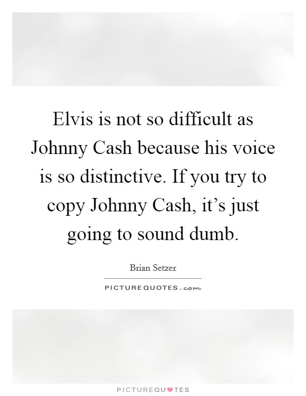 Elvis is not so difficult as Johnny Cash because his voice is so distinctive. If you try to copy Johnny Cash, it's just going to sound dumb Picture Quote #1