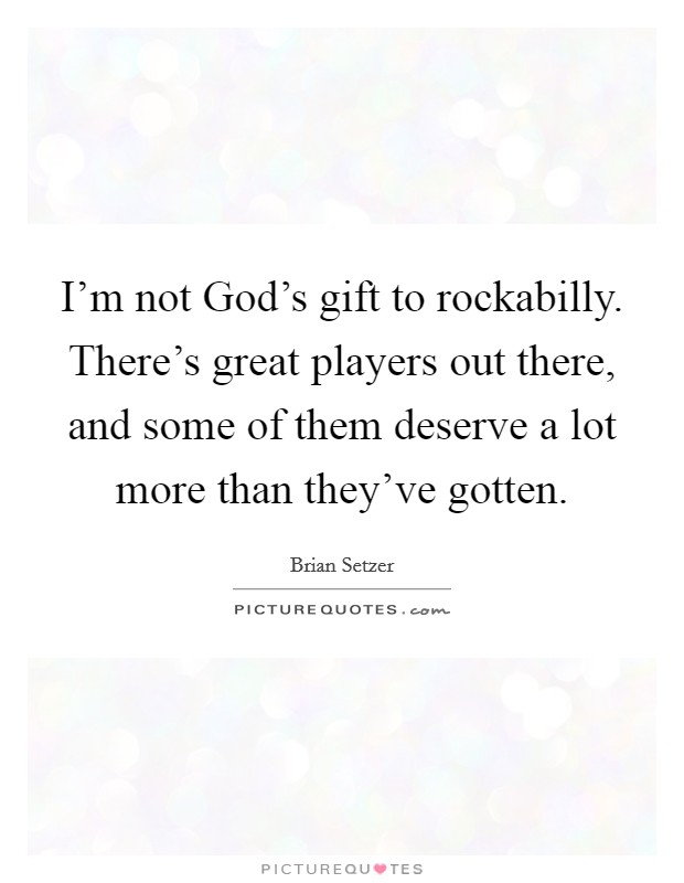 I'm not God's gift to rockabilly. There's great players out there, and some of them deserve a lot more than they've gotten Picture Quote #1