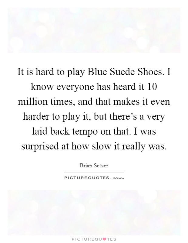 It is hard to play Blue Suede Shoes. I know everyone has heard it 10 million times, and that makes it even harder to play it, but there's a very laid back tempo on that. I was surprised at how slow it really was Picture Quote #1