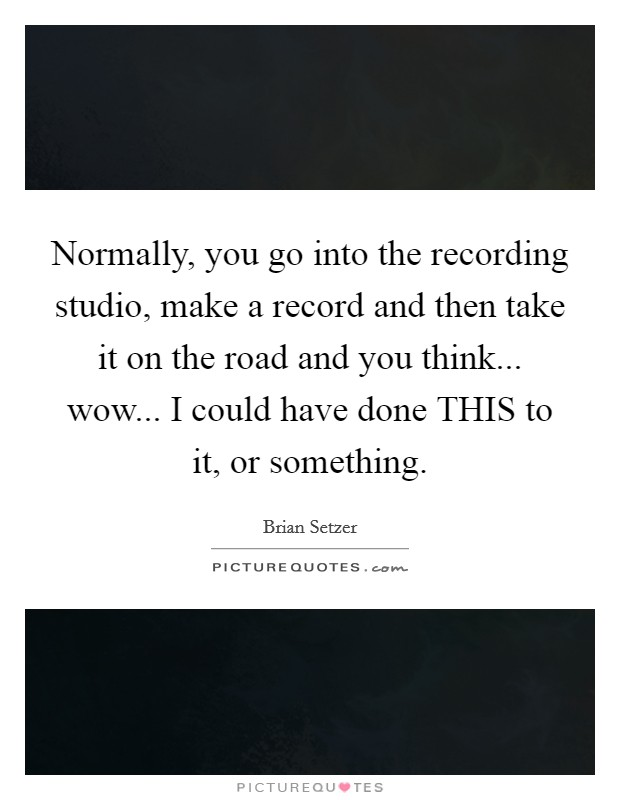 Normally, you go into the recording studio, make a record and then take it on the road and you think... wow... I could have done THIS to it, or something Picture Quote #1