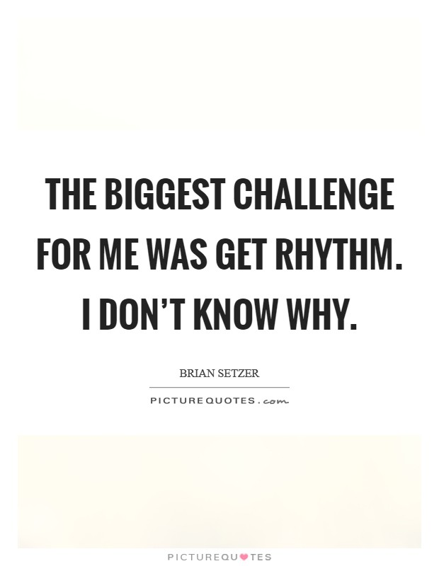 The biggest challenge for me was Get Rhythm. I don't know why Picture Quote #1