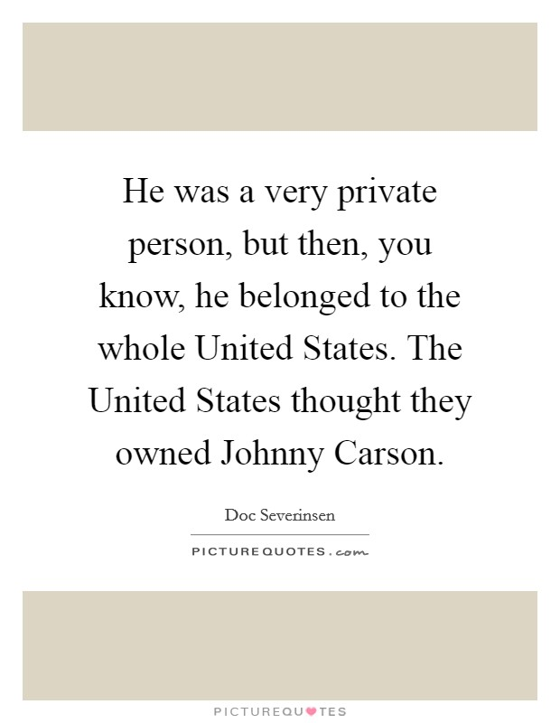 He was a very private person, but then, you know, he belonged to the whole United States. The United States thought they owned Johnny Carson Picture Quote #1