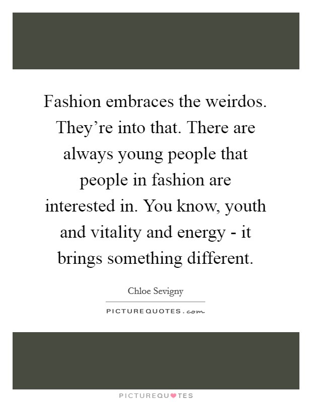 Fashion embraces the weirdos. They're into that. There are always young people that people in fashion are interested in. You know, youth and vitality and energy - it brings something different Picture Quote #1