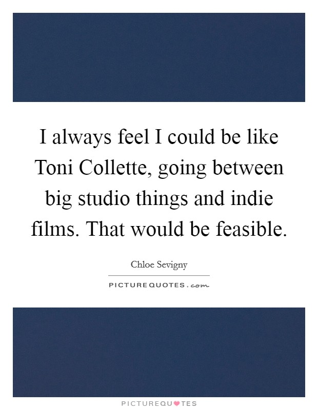 I always feel I could be like Toni Collette, going between big studio things and indie films. That would be feasible Picture Quote #1