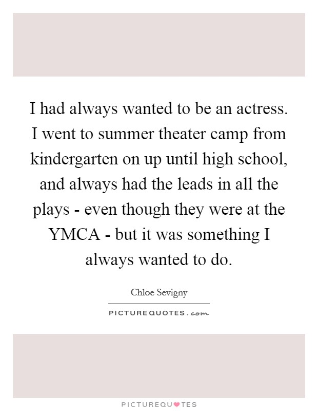 I had always wanted to be an actress. I went to summer theater camp from kindergarten on up until high school, and always had the leads in all the plays - even though they were at the YMCA - but it was something I always wanted to do Picture Quote #1
