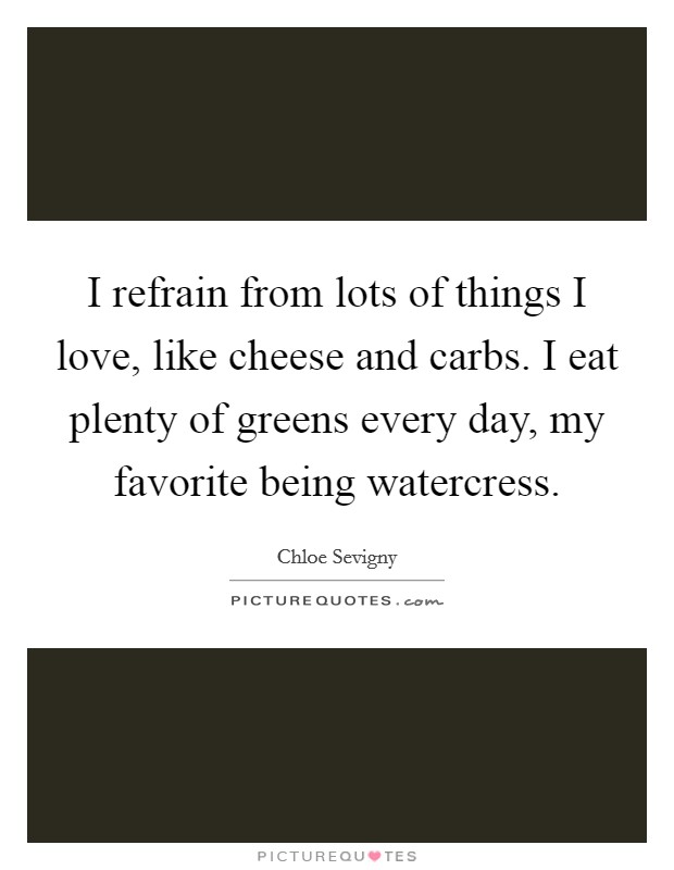 I refrain from lots of things I love, like cheese and carbs. I eat plenty of greens every day, my favorite being watercress Picture Quote #1