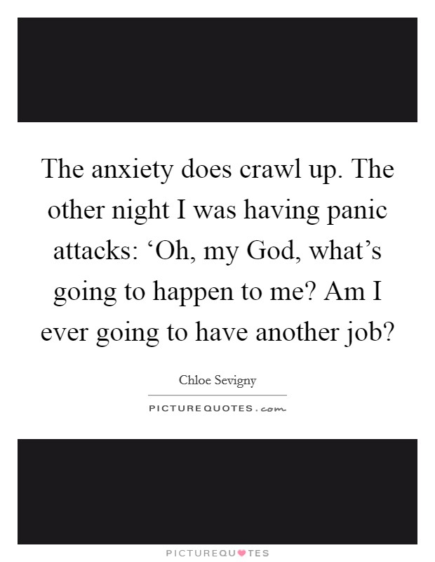 The anxiety does crawl up. The other night I was having panic attacks: 'Oh, my God, what's going to happen to me? Am I ever going to have another job? Picture Quote #1