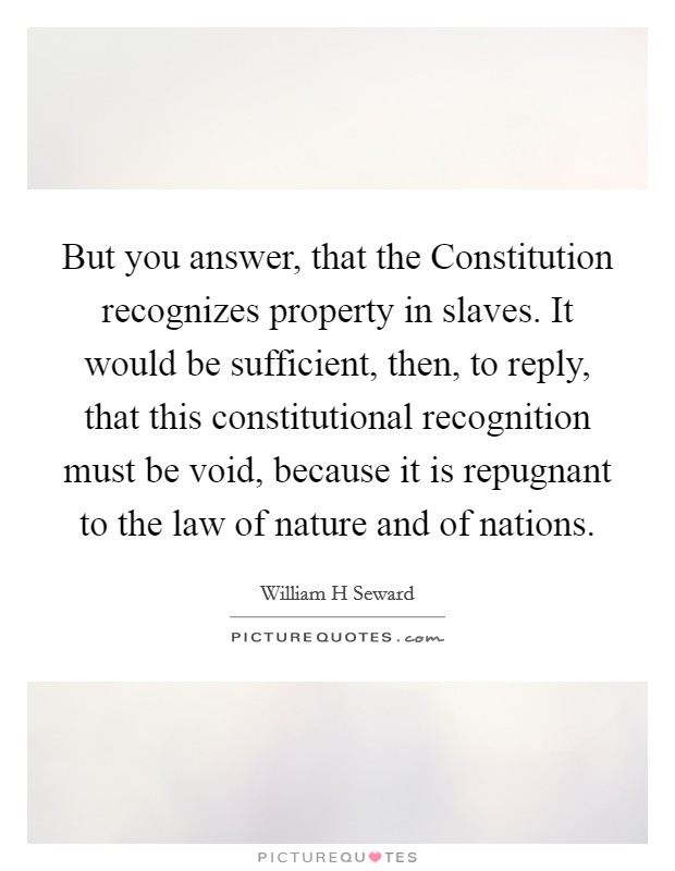 But you answer, that the Constitution recognizes property in slaves. It would be sufficient, then, to reply, that this constitutional recognition must be void, because it is repugnant to the law of nature and of nations Picture Quote #1