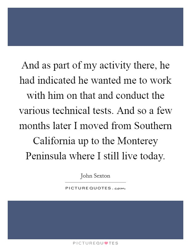 And as part of my activity there, he had indicated he wanted me to work with him on that and conduct the various technical tests. And so a few months later I moved from Southern California up to the Monterey Peninsula where I still live today Picture Quote #1