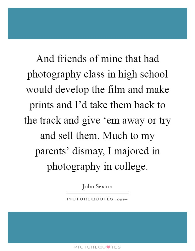 And friends of mine that had photography class in high school would develop the film and make prints and I'd take them back to the track and give 'em away or try and sell them. Much to my parents' dismay, I majored in photography in college Picture Quote #1