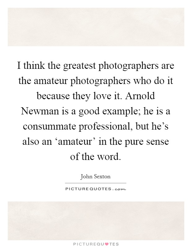 I think the greatest photographers are the amateur photographers who do it because they love it. Arnold Newman is a good example; he is a consummate professional, but he's also an 'amateur' in the pure sense of the word Picture Quote #1