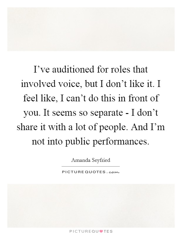 I've auditioned for roles that involved voice, but I don't like it. I feel like, I can't do this in front of you. It seems so separate - I don't share it with a lot of people. And I'm not into public performances Picture Quote #1