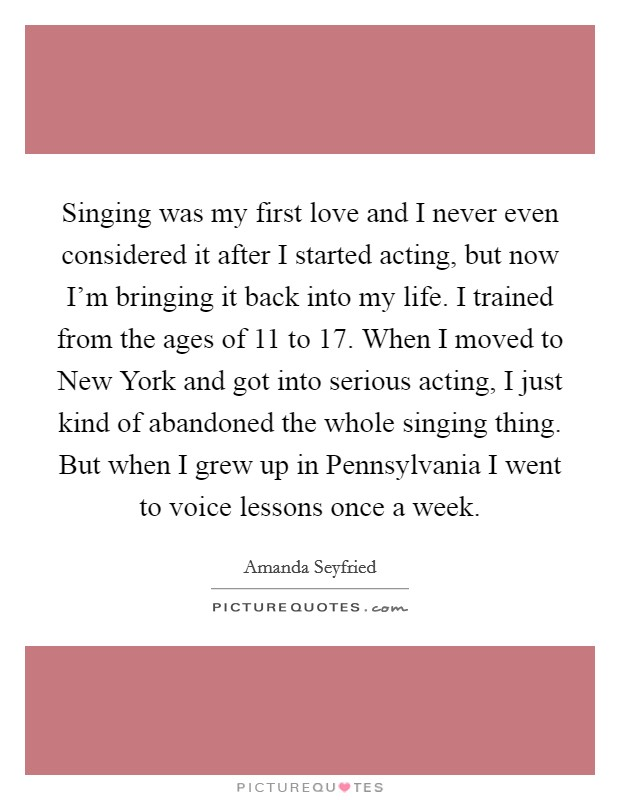 Singing was my first love and I never even considered it after I started acting, but now I'm bringing it back into my life. I trained from the ages of 11 to 17. When I moved to New York and got into serious acting, I just kind of abandoned the whole singing thing. But when I grew up in Pennsylvania I went to voice lessons once a week Picture Quote #1