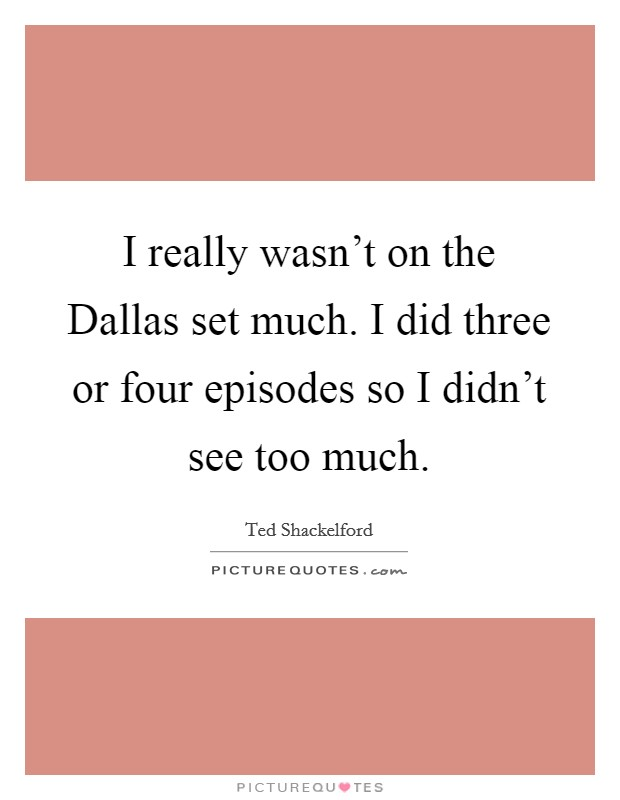 I really wasn't on the Dallas set much. I did three or four episodes so I didn't see too much Picture Quote #1