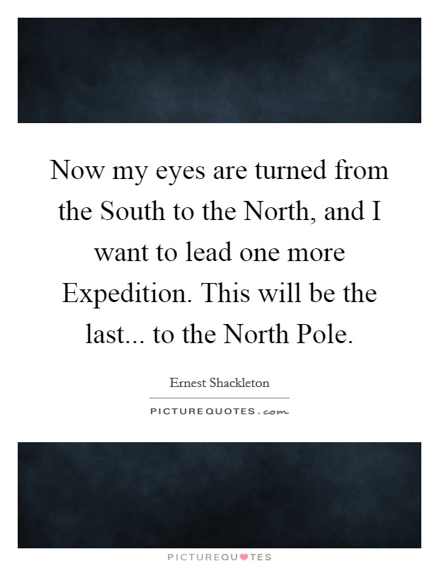 Now my eyes are turned from the South to the North, and I want to lead one more Expedition. This will be the last... to the North Pole Picture Quote #1