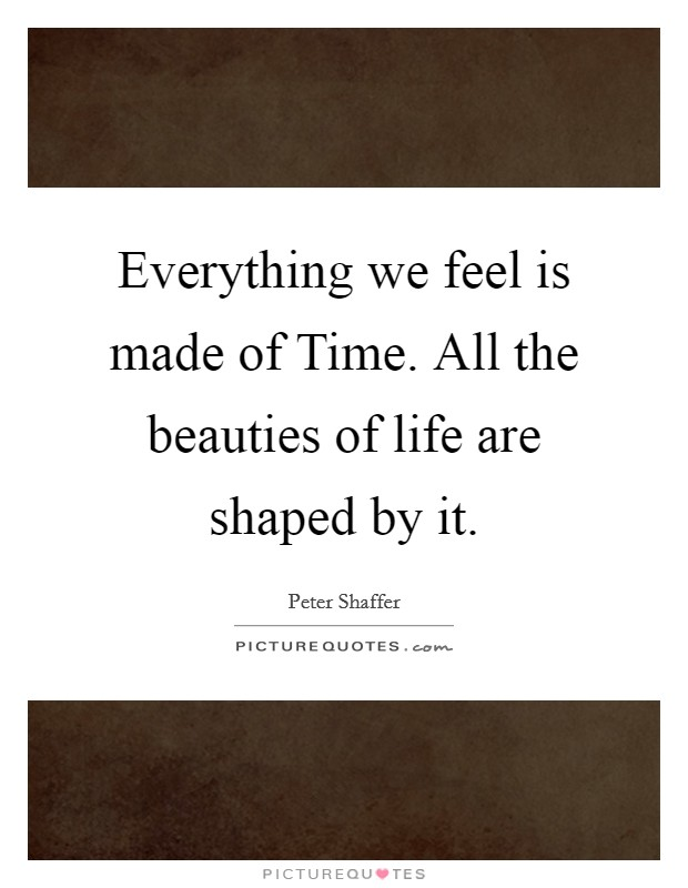 Everything we feel is made of Time. All the beauties of life are shaped by it Picture Quote #1