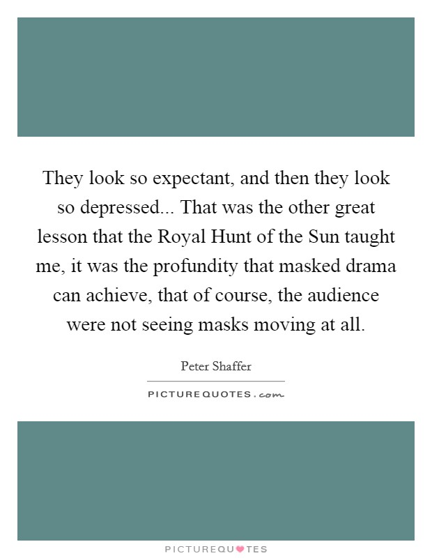 They look so expectant, and then they look so depressed... That was the other great lesson that the Royal Hunt of the Sun taught me, it was the profundity that masked drama can achieve, that of course, the audience were not seeing masks moving at all Picture Quote #1