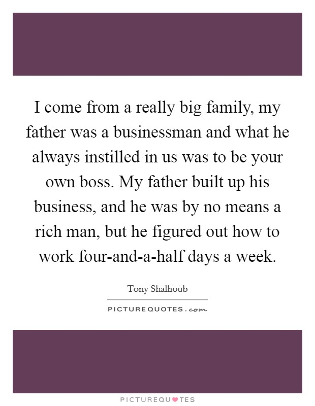 I come from a really big family, my father was a businessman and what he always instilled in us was to be your own boss. My father built up his business, and he was by no means a rich man, but he figured out how to work four-and-a-half days a week Picture Quote #1