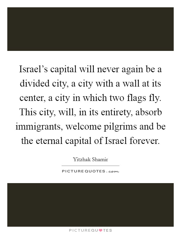 Israel's capital will never again be a divided city, a city with a wall at its center, a city in which two flags fly. This city, will, in its entirety, absorb immigrants, welcome pilgrims and be the eternal capital of Israel forever Picture Quote #1