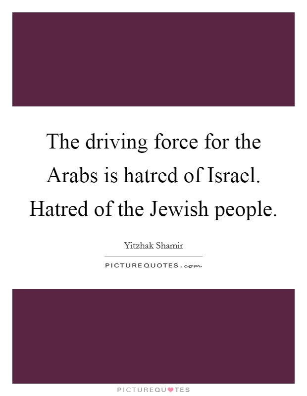 The driving force for the Arabs is hatred of Israel. Hatred of the Jewish people Picture Quote #1